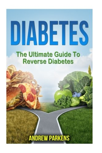 Diabetes: The Ultimate Guide To Reverse Diabetes (Diabetes Diet, Lower Blood Sugar, Reversing Diabetes) (Volume 2)