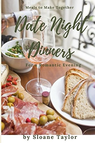 Date Night Dinners - Meals to Make Together for a Romantic Evening: Cookbook for Two by Sloane Taylor