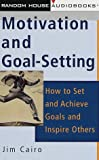 Motivation and Goal-Setting: How to Set and Achieve Goals and Inspire Others