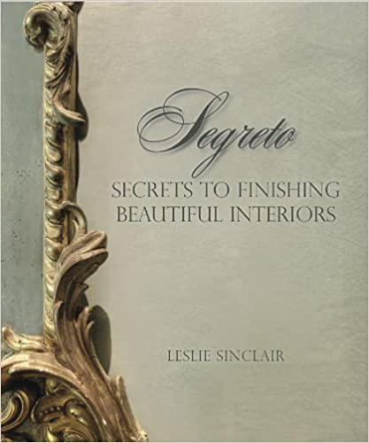 Segreto: Secrets to Finishing Beautiful Interiors by Leslie Sinclair