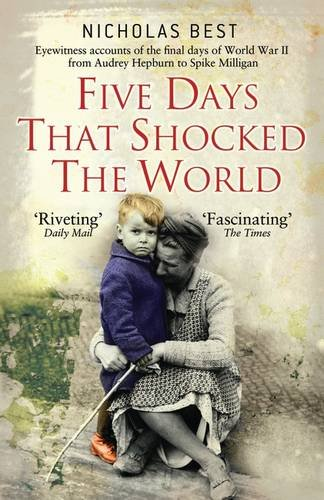 Five Days That Shocked the World: Hepburn, Loren, Milligan, Kissinger and Kennedy: Eye Witness Accounts of the Final Days of World War II