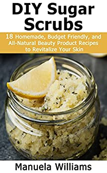 DIY Sugar Scrubs: 18 Homemade, Budget Friendly, and All-Natural Beauty Product Recipes to Revitalize Your Skin by [Williams, Manuela]