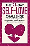 The 21-Day Self-Love Challenge: learn how to love yourself unconditionally, cultivate self-worth, self-compassion and confidence (21-Day Challenges) (Volume 6)