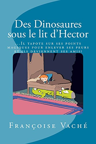 Des Dinosaures sous le lit d'Hector: … Il tapote sur ses points magiques  pour enlever toutes ses peurs, et ils deviennent ses amis! (French Edition)