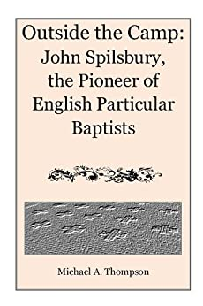 Outside the Camp: John Spilsbury, the Pioneer of English Particular Baptists by [Thompson, Michael A.]