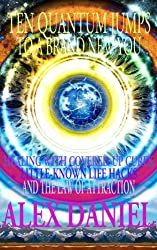 TEN QUANTUM JUMPS TO A BRAND NEW YOU: Healing With Covered-Up Cures, Little-Known Life Hacks & The Law Of Attraction (Quantum Series Book 5) (English Edition)