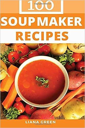 Soup maker recipe book 100 delicious nutritious soup recipes soup maker recipe book 100 delicious nutritious soup recipes liana green 9781539710882 amazon books forumfinder Choice Image