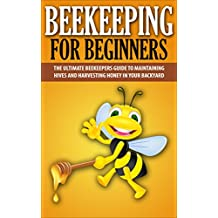 Beekeeping For Beginners: The Ultimate Beekeepers Guide To Maintaining Hives and Harvesting Honey In Your Backyard (Beekeeping, Beekepers Guide, Backyard Farming)