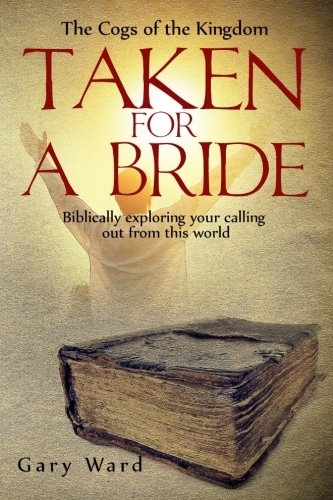Read Online Taken For A Bride: Biblically Exploring Your Calling Out From This World (The Cogs of the Kingdom) (Volume 1) ebook
