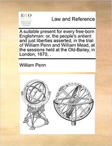 A Suitable Present for Every Free-Born Englishman: Or, the People's Antient and Just Liberties Asserted, in the Trial of William Penn and William Me