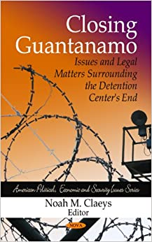 Closing Guantanamo: Issues and Legal Matters Surrounding the Detention Center's End (American Political, Economic, and Security Issues)