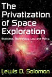 Privatization of Space Exploration : Business, Technology, Law and Policy, Solomon, Lewis D. and Solomon, Lewis, 141280759X