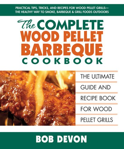 The Complete Wood Pellet Barbeque Cookbook: The Ultimate Guide and Recipe Book for Wood Pellet (Wood Pellet Barbecue)