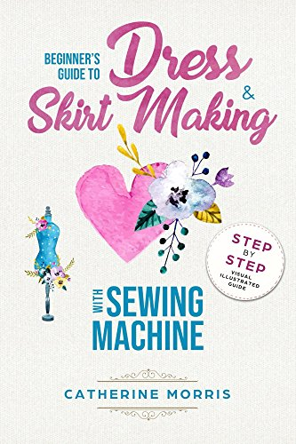 Beginner's Guide To Dress & Skirt Making With Sewing Machine:  Step By Step Visual Illustrated Guide by [Morris, Catherine]