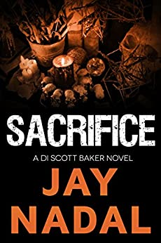 Sacrifice: (The DI Scott Baker Crime Series Book 5) by [Nadal, Jay]