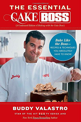 The Essential Cake Boss (A Condensed Edition of Baking with the Cake Boss): Bake Like The Boss--Recipes & Techniques You Absolutely Have to -