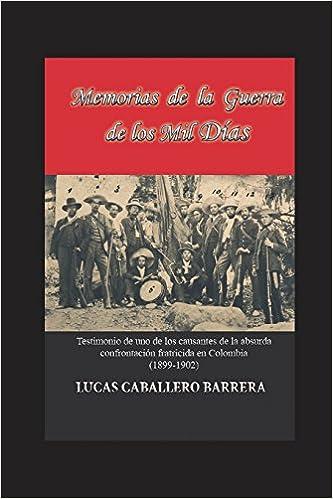 Memorias de la guerra de los mil días: Testimonio de uno de los causantes de la absurda confrontación fratricida en Colombia (1899-1902) (Historia de ...
