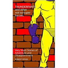 THUNDERPANTS and Other Not-So-Super Heroes: 5 Very Short Stories of Adventure and Disappointment