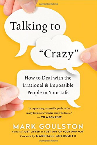 Talking to 'Crazy': How to Deal with the Irrational and Impossible People in Your Life by AMACOM