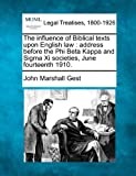 The influence of Biblical texts upon English law : address before the Phi Beta Kappa and Sigma Xi societies, June Fourteenth 1910, John Marshall Gest, 1240077130