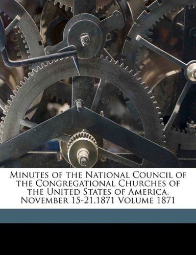 Minutes of the National Council of the Congregational Churches of the United States of America, November 15-21,1871 Volume 1871 ebook