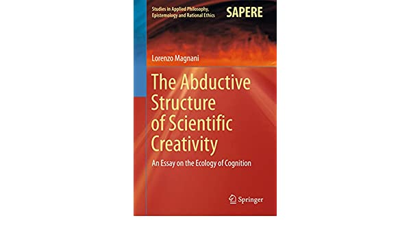 The Abductive Structure Of Scientific Creativity An Essay On The  The Abductive Structure Of Scientific Creativity An Essay On The Ecology  Of Cognition Studies In Applied Philosophy Epistemology And Rational  Ethics