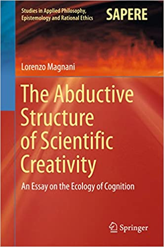 The Abductive Structure Of Scientific Creativity An Essay On The  The Abductive Structure Of Scientific Creativity An Essay On The Ecology  Of Cognition Studies In Applied Philosophy Epistemology And Rational  Ethics St