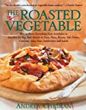 The Roasted Vegetable: How to Roast Everything from Artichokes to Zucchini for Big, Bold Flavors in Pasta, Pizza, Risotto, Side Dishes, Couscous, Salsas, Dips, Sandwiches, and Salads (Non)