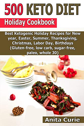500 Keto Diet Holiday Cookbook: Best Ketogenic Holiday Recipes for New year, Easter, Summer, Thanksgiving, Christmas, Labor Day, Birthdays (Gluten-free, low carb, sugar-free, paleo, whole 30) (Best Paleo Thanksgiving Desserts)