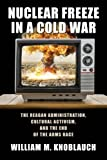 Nuclear Freeze in a Cold War: The Reagan Administration, Cultural Activism, and the End of the Arms Race (Culture, Politics, and the Cold War)