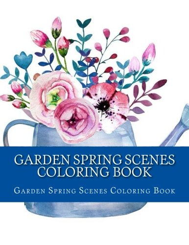 Garden Spring Scenes Coloring Book: Easy Large One Sided Stress Relieving, Relaxing Garden Spring Scenes Coloring Book For Grownups, Women, Men & ... (Creative and Beautiful Spring Garden Scenes)