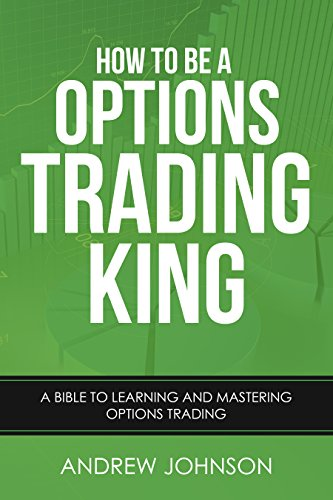 How To Be A Options Trading King: Options Trade Like A King (How To Be A Trading King Book 4)