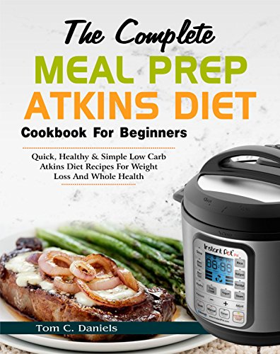 The Complete Meal Prep Atkins Diet Cookbook for Beginners: Quick, Healthy & Simple Low Carb Atkins Diet Recipes for Weight Loss and Whole Health (Easy Atkins Diet Meal Prep Cooking Book) by Tom C. Daniels