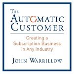 The Automatic Customer: Creating a Subscription Business in Any Industry | John Warrillow