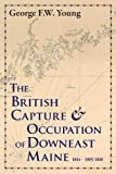 The British Capture and Occupation of Downeast Maine, 1814-1815/1818, Young, George F. W., 0941238148