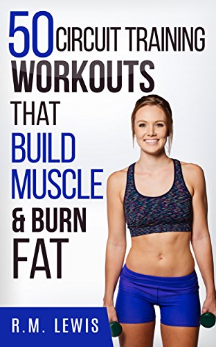 Circuit Training Workouts: The Top 50 Circuit Training Workouts That Build Muscle & Burn Fat (Quick Workouts for Busy People) (Top 50 Workouts)