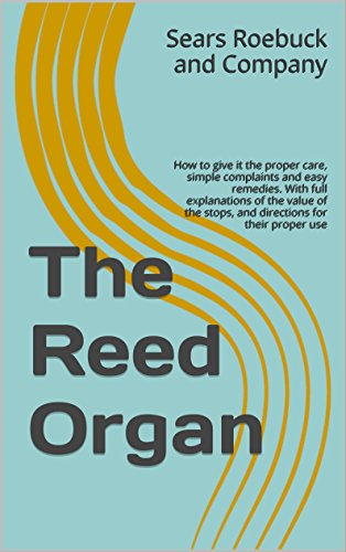 The Reed Organ: How to give it the proper care, simple complaints and easy remedies. With full explanations of the value of the stops, and directions for their proper use - Organ Service Repair Manual