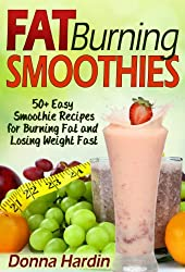 Fat Burning Smoothies: 50 Easy Smoothie Recipes for Burning Fat and Losing Weight Fast