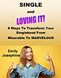 Single And Loving It: Nine Ways To Transform Your Singlehood From Miserable To Marvelous