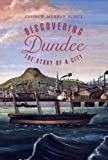 Discovering Dundee : The Story of a City, Scott, Andrew Murray, 1873644884