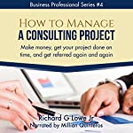 How to Manage a Consulting Project: Make Money, Get Your Project Done on Time, and Get Referred Again and Again | Richard Lowe Jr