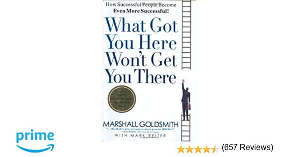 What Got You Here Won't Get You There: How Successful People ...