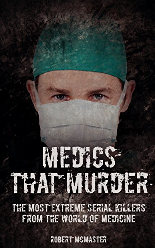 Medics That Murder: The Most Extreme Serial Killers from the World of Medcine