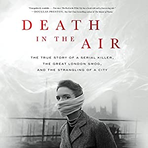 Death in the Air: The True Story of a Serial Killer, the Great London Smog, and the Strangling of a City Hörbuch von Kate Winkler Dawson Gesprochen von: Graeme Malcolm