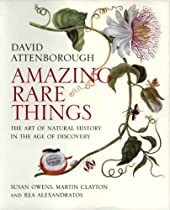 Amazing Rare Things: The Art of Natural History in the Age of Discovery By David Attenborough, Susan Owens, Martin Clayton, Rea Alexandratos
