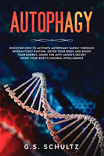 AUTOPHAGY: Discover How to Activate Autophagy Safely Through Intermittent Fasting.  Detox Your Body and Boost Your Energy, learn the Anti-Aging's secret Using Your Body's Natural Intelligence by [Schultz, G.S.]