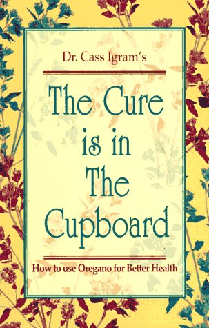 The Cure Is in the Cupboard: How to Use Oregano for Better Health (Revised Edition)