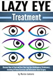 Lazy Eye Treatment: Discover How to Treat and Cure Your Lazy Eye (Amblyopia or Strabismus), Including At-Home Exercises and Information about Surgery