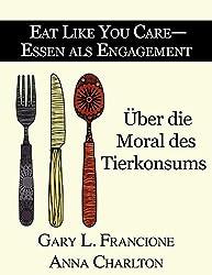Eat Like You Care - Essen als Engagement: Über die Moral des Tierkonsums (German Edition)
