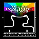 You're Imagining Things Audiobook by A. T. L. Carver Narrated by Rob Archangel